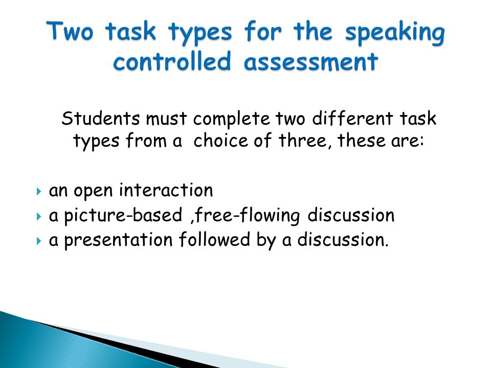 Students must complete two different task types from a choice of three, these are:  an open interaction  a picture-based,free-flowing discussion  a presentation followed by a discussion.