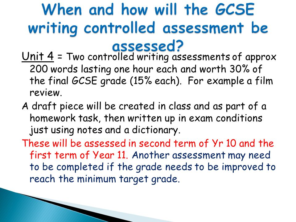 Unit 4 = Two controlled writing assessments of approx 200 words lasting one hour each and worth 30% of the final GCSE grade (15% each).