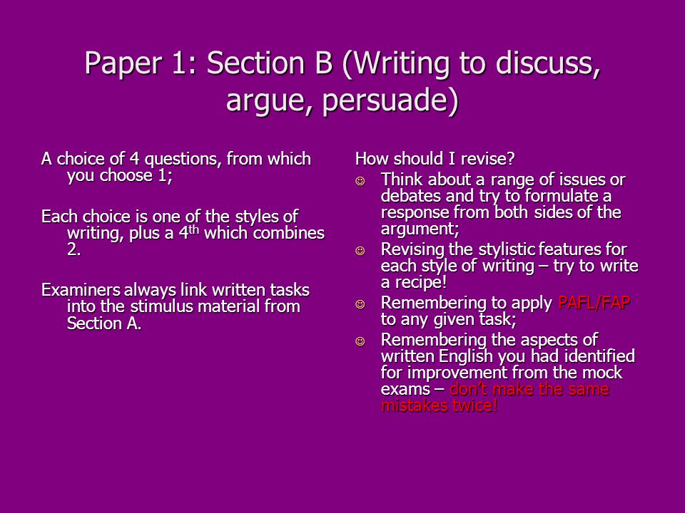Paper 1: Section B (Writing to discuss, argue, persuade) A choice of 4 questions, from which you choose 1; Each choice is one of the styles of writing, plus a 4 th which combines 2.