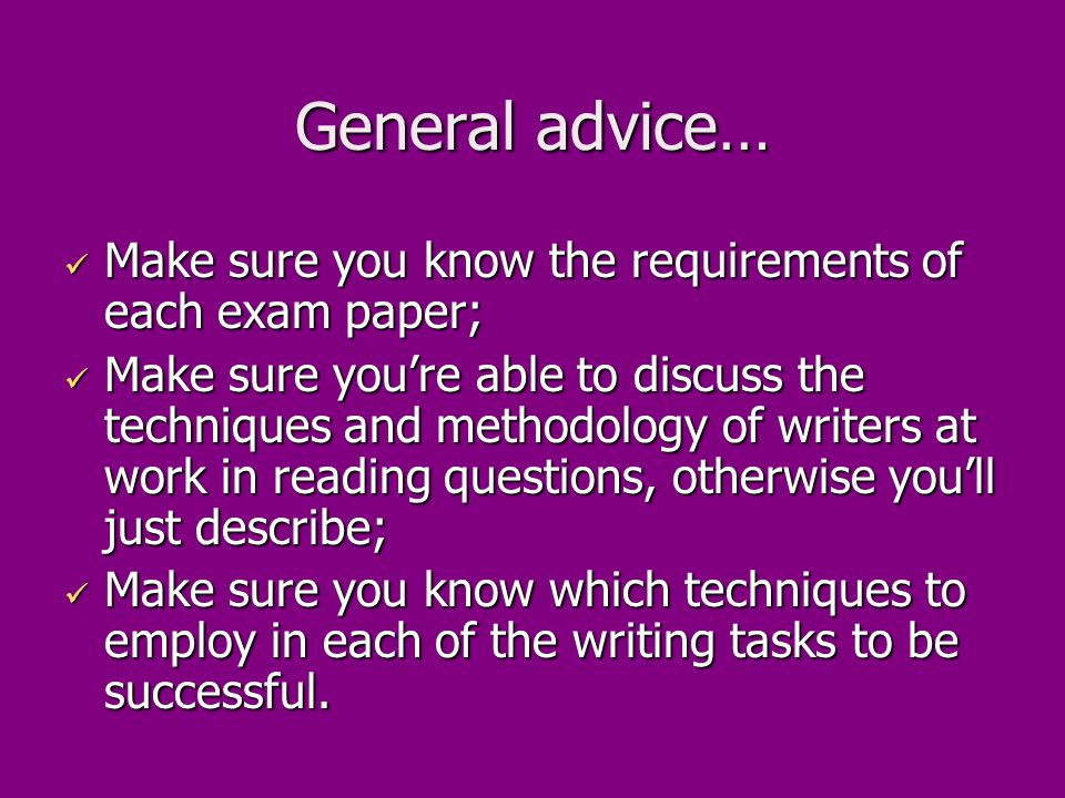 General advice… Make sure you know the requirements of each exam paper; Make sure you know the requirements of each exam paper; Make sure you're able to discuss the techniques and methodology of writers at work in reading questions, otherwise you'll just describe; Make sure you're able to discuss the techniques and methodology of writers at work in reading questions, otherwise you'll just describe; Make sure you know which techniques to employ in each of the writing tasks to be successful.