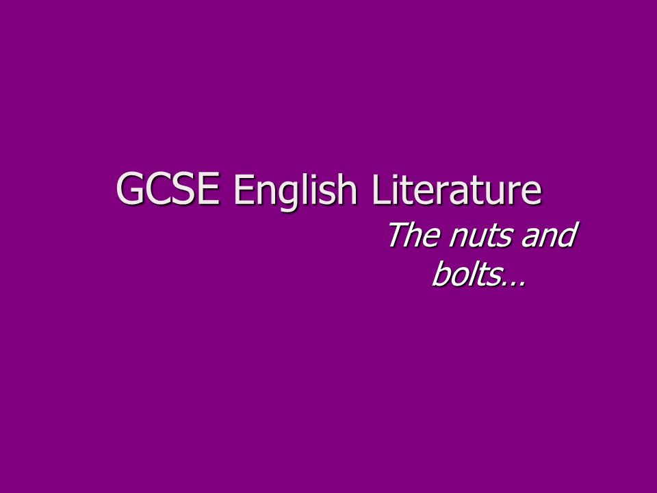 GCSE English Literature The nuts and bolts…
