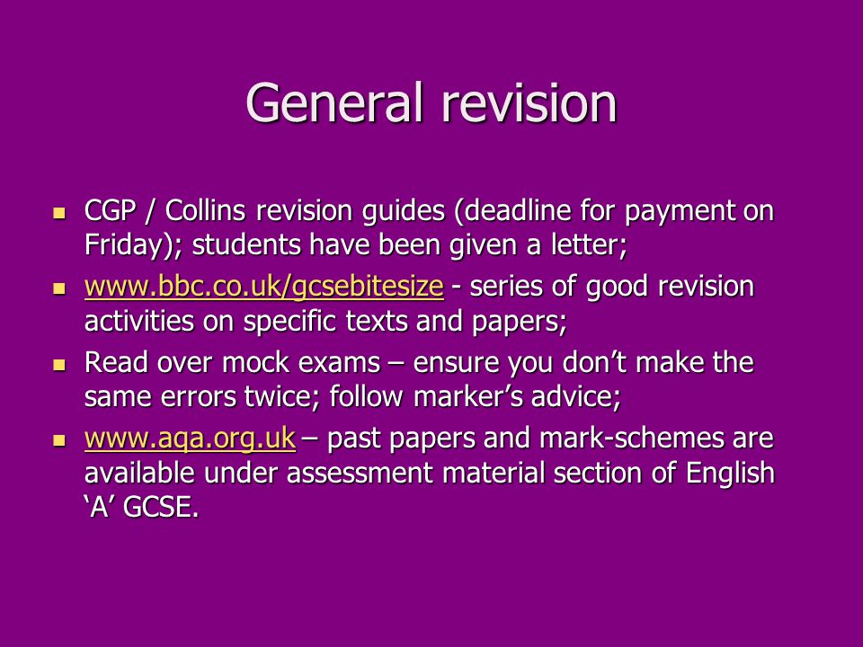 General revision CGP / Collins revision guides (deadline for payment on Friday); students have been given a letter; CGP / Collins revision guides (deadline for payment on Friday); students have been given a letter; www.bbc.co.uk/gcsebitesize - series of good revision activities on specific texts and papers; www.bbc.co.uk/gcsebitesize - series of good revision activities on specific texts and papers; www.bbc.co.uk/gcsebitesize Read over mock exams – ensure you don't make the same errors twice; follow marker's advice; Read over mock exams – ensure you don't make the same errors twice; follow marker's advice; www.aqa.org.uk – past papers and mark-schemes are available under assessment material section of English 'A' GCSE.