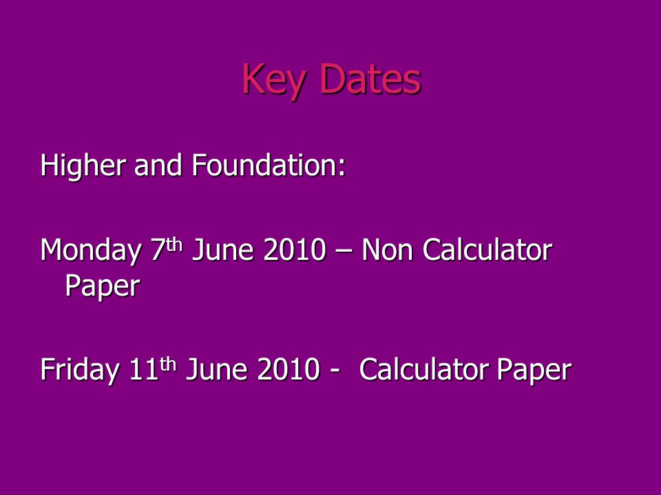 Key Dates Higher and Foundation: Monday 7 th June 2010 – Non Calculator Paper Friday 11 th June 2010 - Calculator Paper