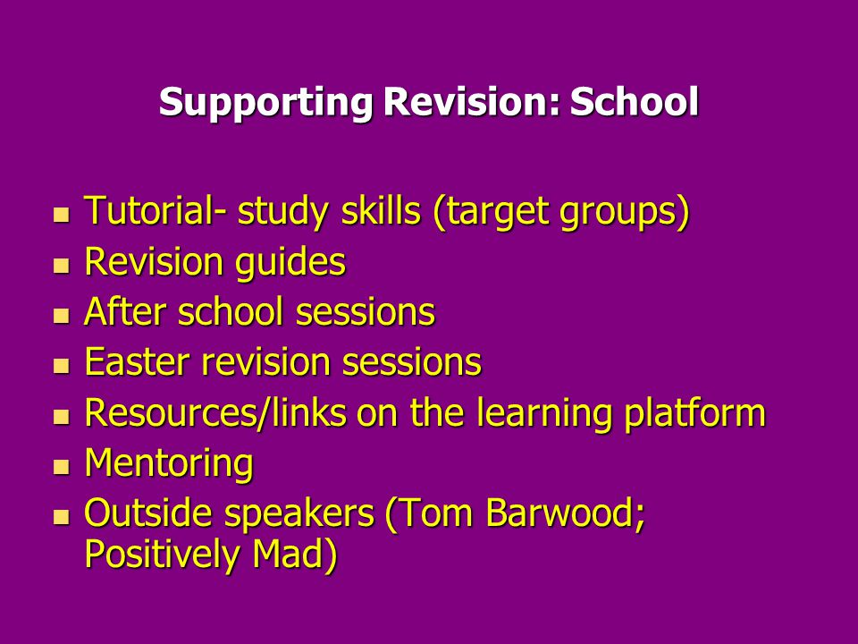 Supporting Revision: School Tutorial- study skills (target groups) Tutorial- study skills (target groups) Revision guides Revision guides After school sessions After school sessions Easter revision sessions Easter revision sessions Resources/links on the learning platform Resources/links on the learning platform Mentoring Mentoring Outside speakers (Tom Barwood; Positively Mad) Outside speakers (Tom Barwood; Positively Mad)