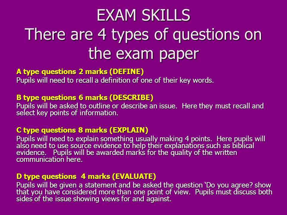 EXAM SKILLS There are 4 types of questions on the exam paper A type questions 2 marks (DEFINE) Pupils will need to recall a definition of one of their key words.