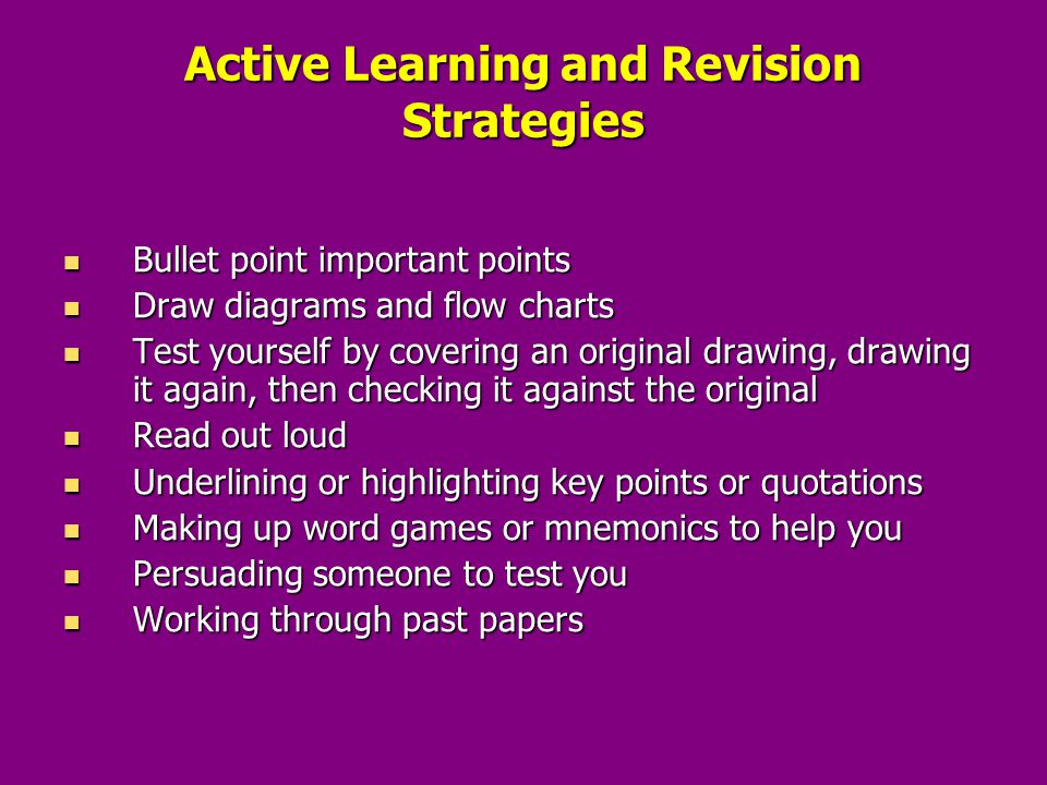 Active Learning and Revision Strategies Bullet point important points Bullet point important points Draw diagrams and flow charts Draw diagrams and flow charts Test yourself by covering an original drawing, drawing it again, then checking it against the original Test yourself by covering an original drawing, drawing it again, then checking it against the original Read out loud Read out loud Underlining or highlighting key points or quotations Underlining or highlighting key points or quotations Making up word games or mnemonics to help you Making up word games or mnemonics to help you Persuading someone to test you Persuading someone to test you Working through past papers Working through past papers