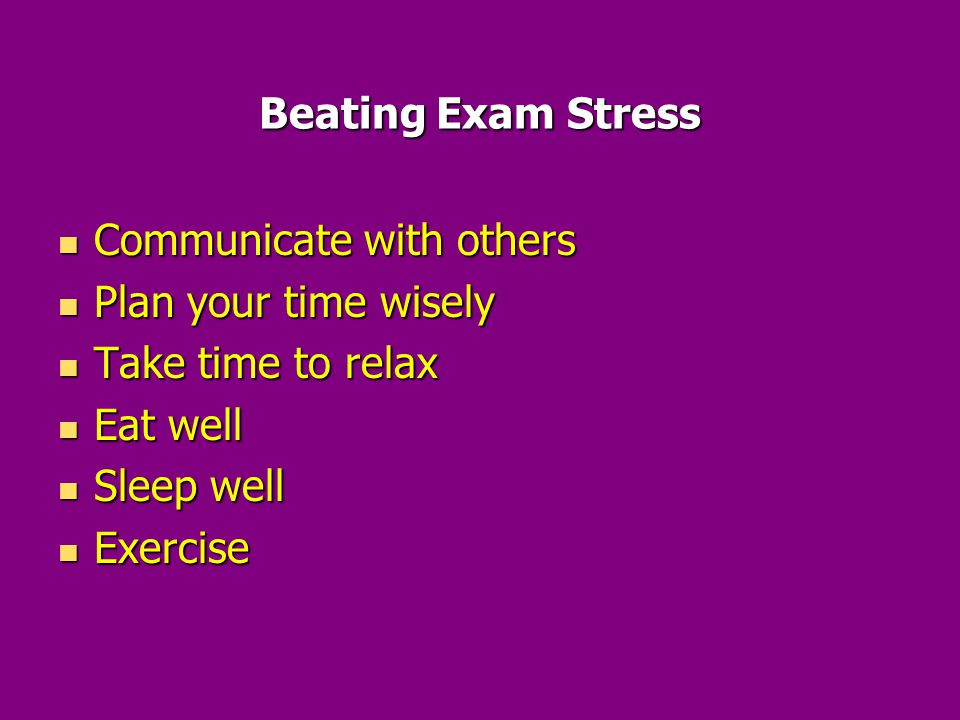 Beating Exam Stress Communicate with others Communicate with others Plan your time wisely Plan your time wisely Take time to relax Take time to relax Eat well Eat well Sleep well Sleep well Exercise Exercise