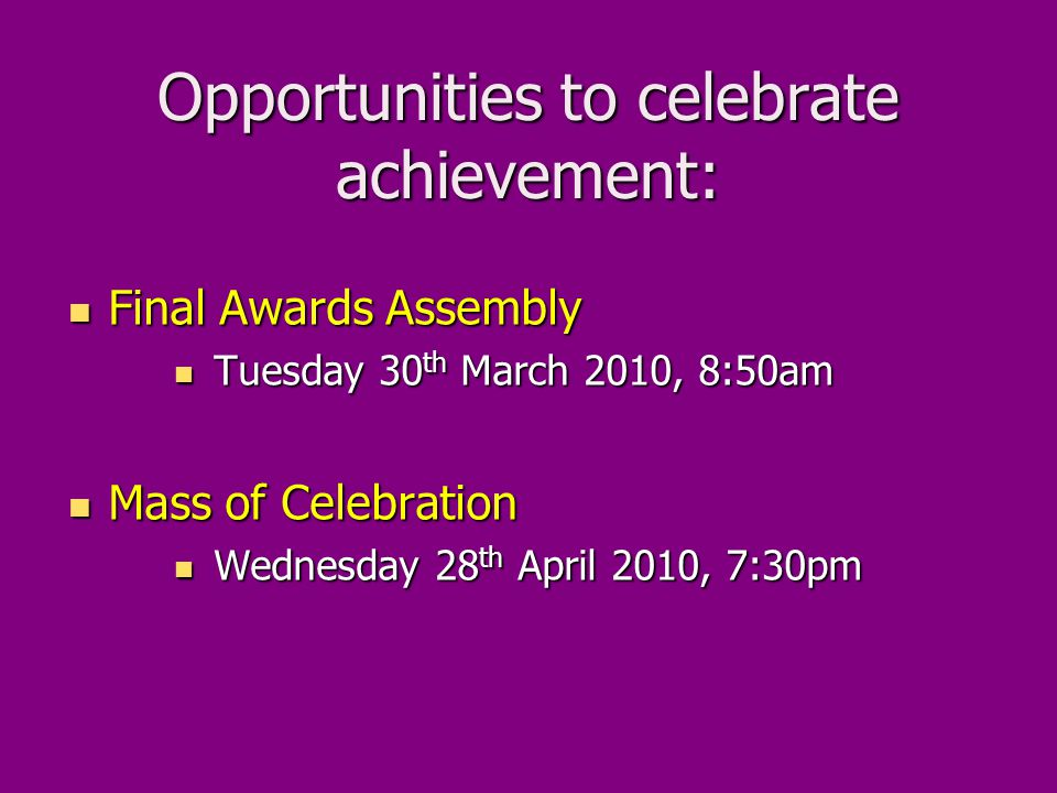 Opportunities to celebrate achievement: Final Awards Assembly Final Awards Assembly Tuesday 30 th March 2010, 8:50am Tuesday 30 th March 2010, 8:50am Mass of Celebration Mass of Celebration Wednesday 28 th April 2010, 7:30pm Wednesday 28 th April 2010, 7:30pm