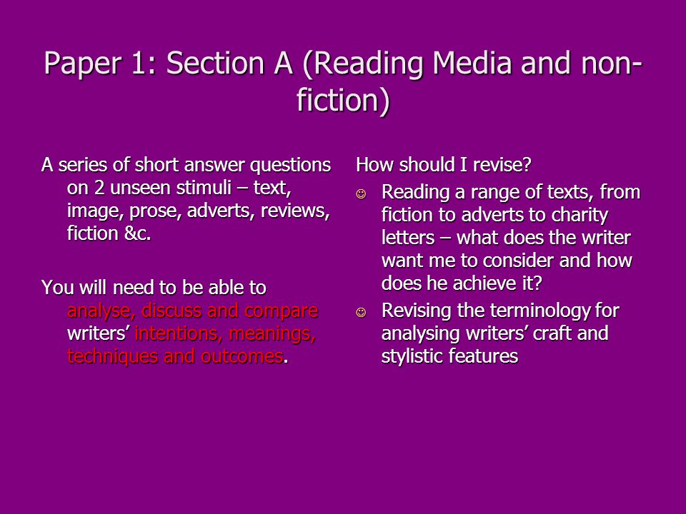 Paper 1: Section A (Reading Media and non- fiction) A series of short answer questions on 2 unseen stimuli – text, image, prose, adverts, reviews, fiction &c.