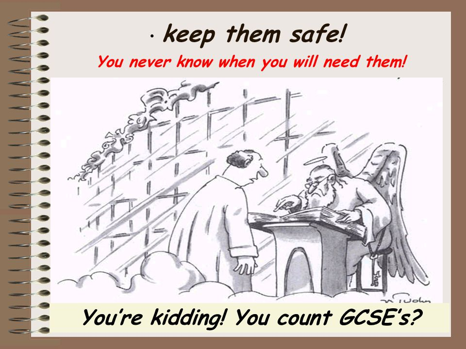 You're kidding! You count GCSE's? keep them safe! You never know when you will need them!