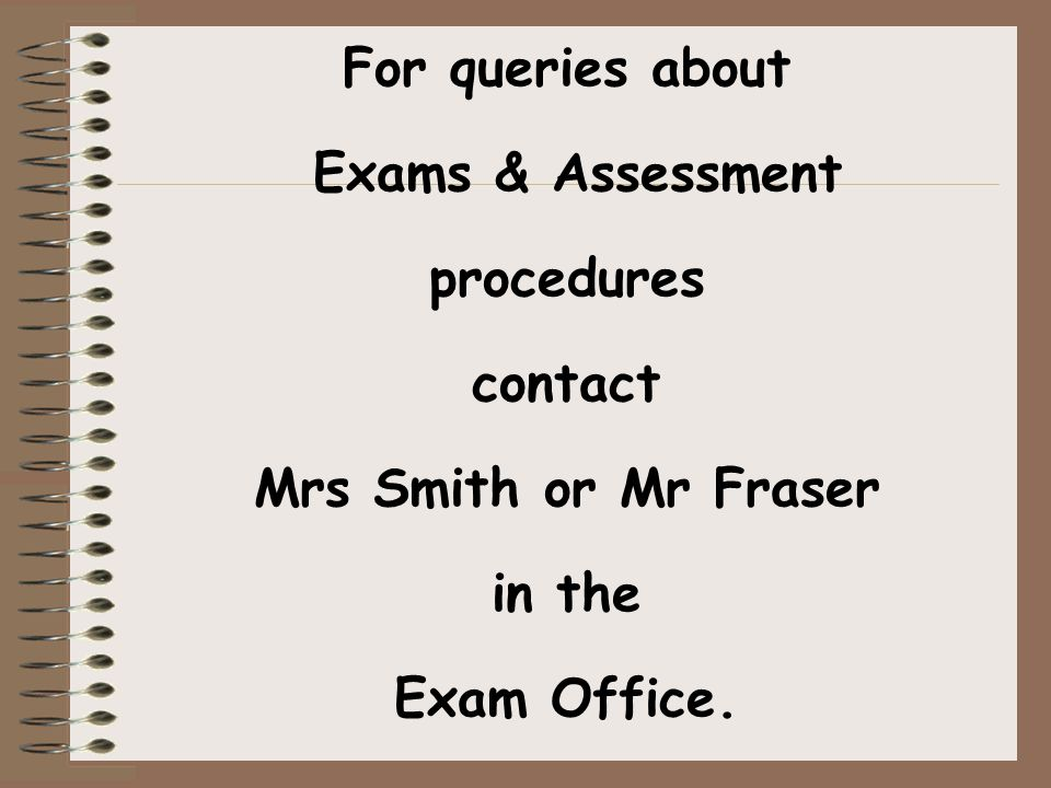 For queries about Exams & Assessment procedures contact Mrs Smith or Mr Fraser in the Exam Office.