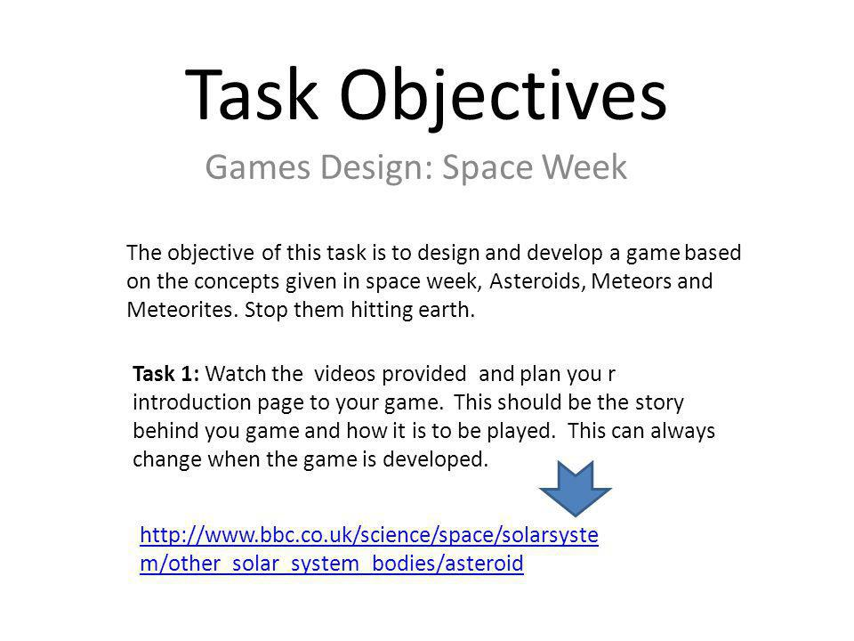 Task Objectives Games Design: Space Week The objective of this task is to design and develop a game based on the concepts given in space week, Asteroids, Meteors and Meteorites.