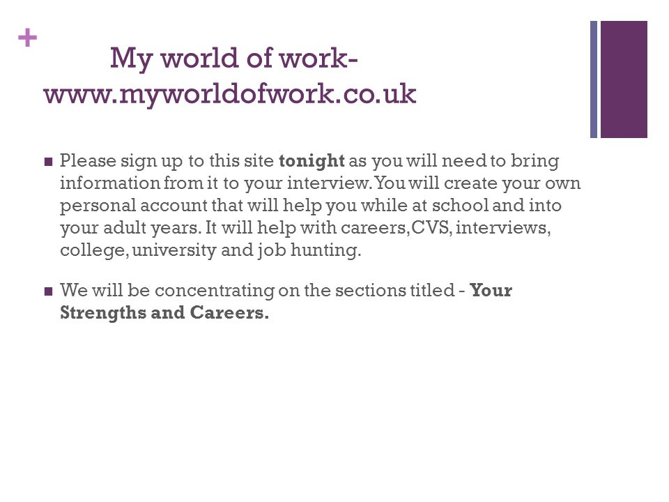+ My world of work- www.myworldofwork.co.uk Please sign up to this site tonight as you will need to bring information from it to your interview.