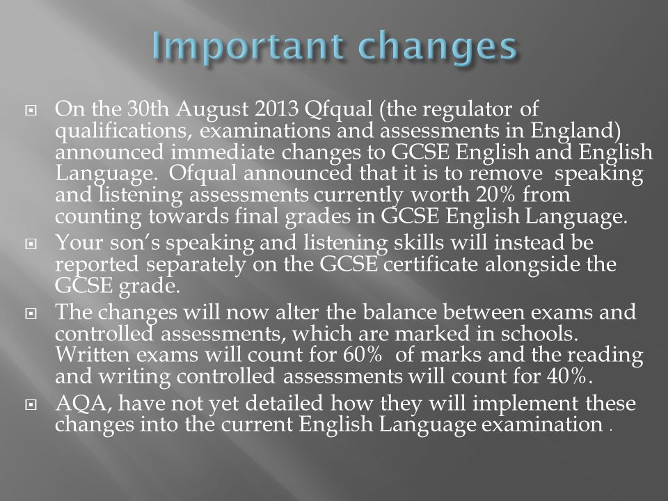  On the 30th August 2013 Qfqual (the regulator of qualifications, examinations and assessments in England) announced immediate changes to GCSE English and English Language.