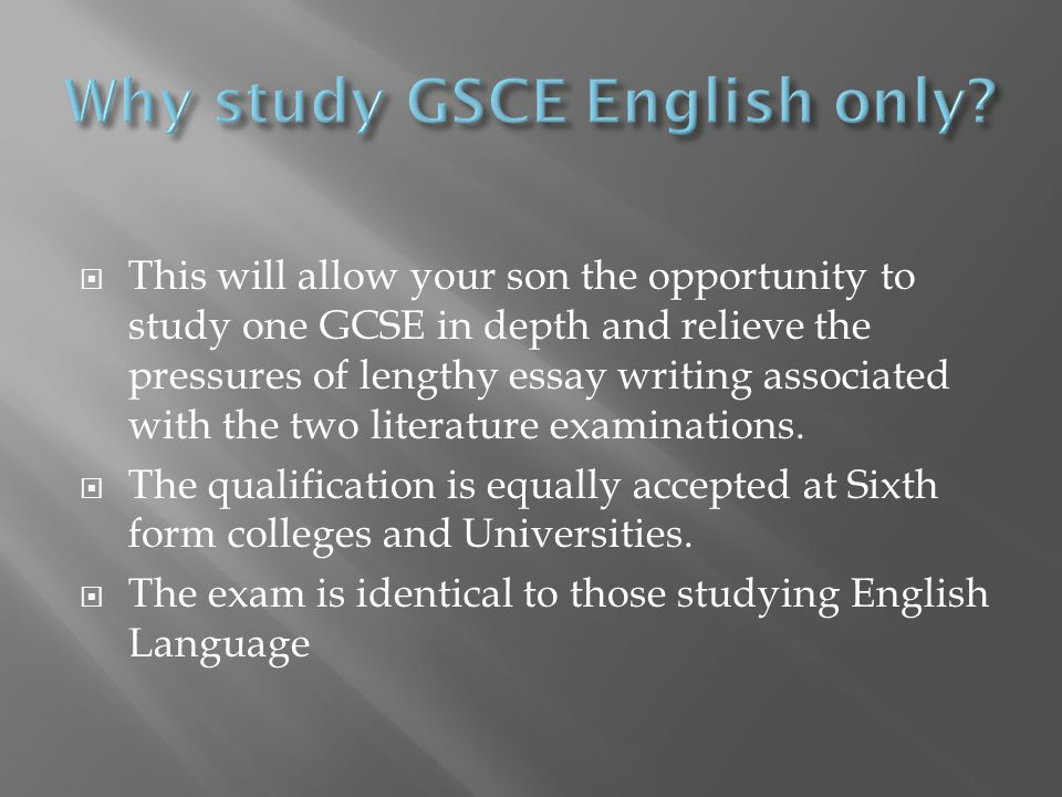  This will allow your son the opportunity to study one GCSE in depth and relieve the pressures of lengthy essay writing associated with the two literature examinations.