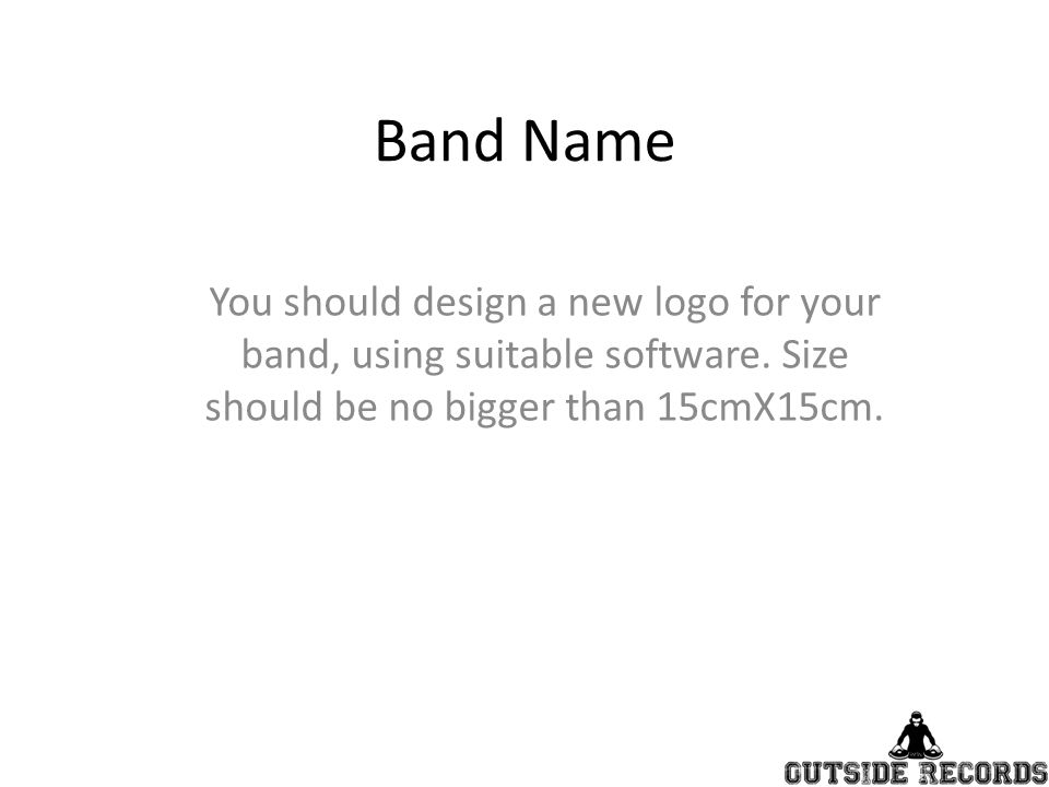 Band Name You should design a new logo for your band, using suitable software.