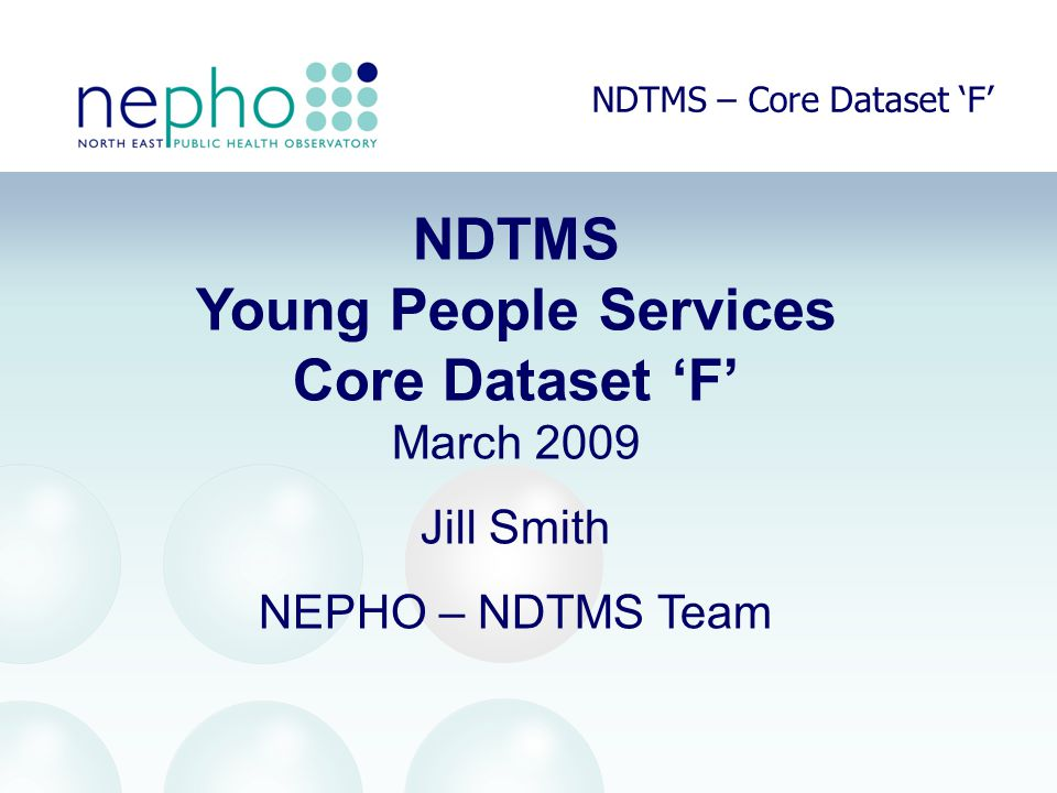 NDTMS – Core Dataset 'F' NDTMS Young People Services Core Dataset 'F' March 2009 Jill Smith NEPHO – NDTMS Team