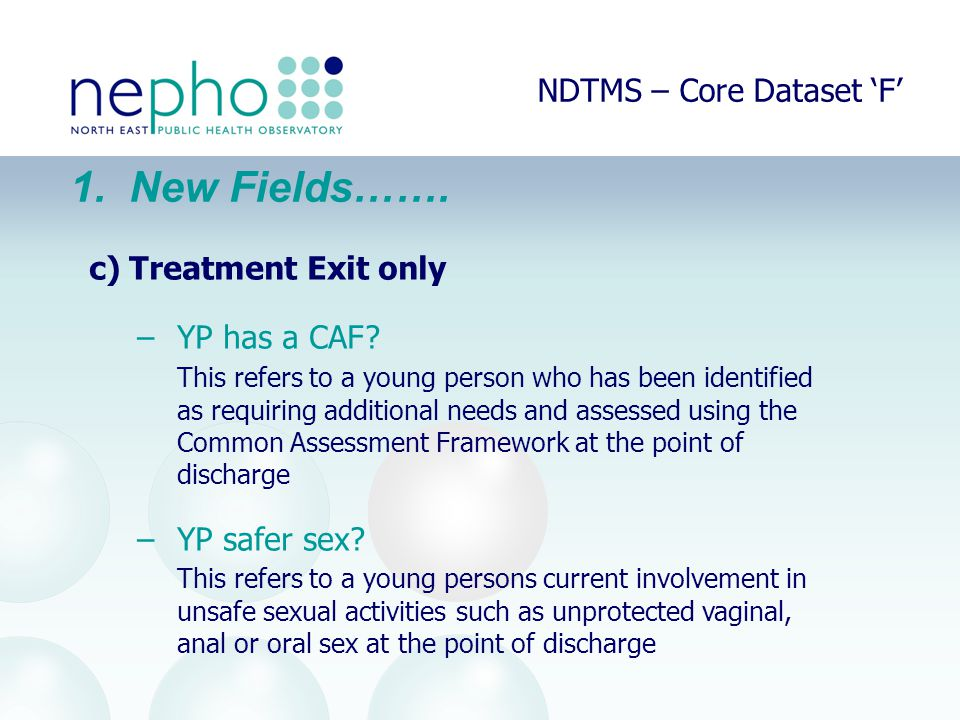 NDTMS – Core Dataset 'F' 1. New Fields……. c)Treatment Exit only –YP has a CAF.