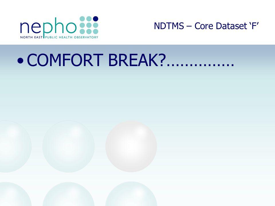 NDTMS – Core Dataset 'F' COMFORT BREAK?……………