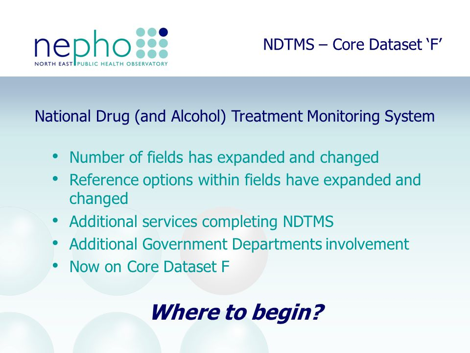 NDTMS – Core Dataset 'F' National Drug (and Alcohol) Treatment Monitoring System Number of fields has expanded and changed Reference options within fields have expanded and changed Additional services completing NDTMS Additional Government Departments involvement Now on Core Dataset F Where to begin