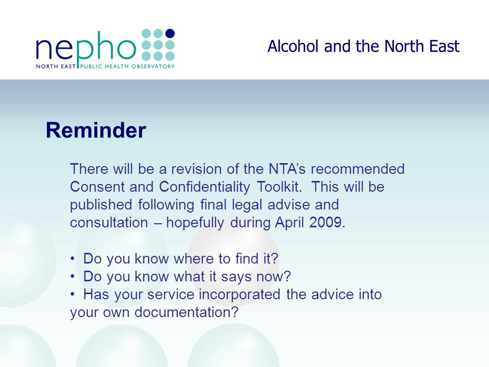 Alcohol and the North East Reminder There will be a revision of the NTA's recommended Consent and Confidentiality Toolkit.