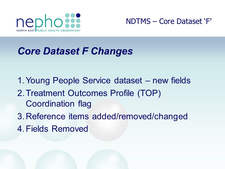 NDTMS – Core Dataset 'F' Core Dataset F Changes 1.Young People Service dataset – new fields 2.Treatment Outcomes Profile (TOP) Coordination flag 3.Reference items added/removed/changed 4.Fields Removed