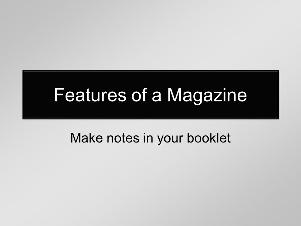 Features of a Magazine Make notes in your booklet