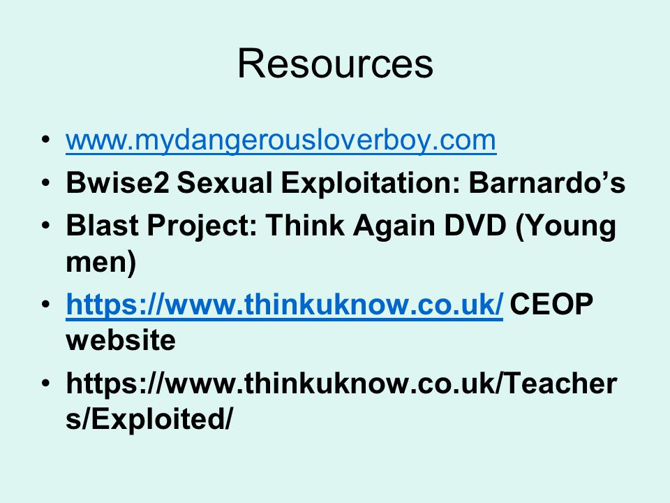 Resources www.mydangerousloverboy.com Bwise2 Sexual Exploitation: Barnardo's Blast Project: Think Again DVD (Young men) https://www.thinkuknow.co.uk/ CEOP websitehttps://www.thinkuknow.co.uk/ https://www.thinkuknow.co.uk/Teacher s/Exploited/