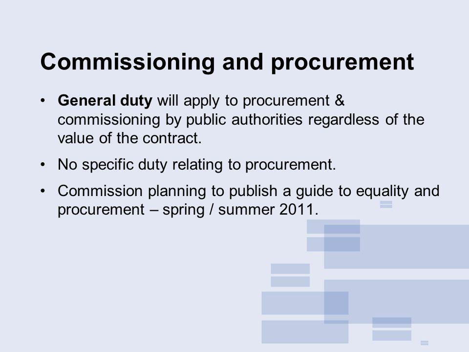 Commissioning and procurement General duty will apply to procurement & commissioning by public authorities regardless of the value of the contract. No