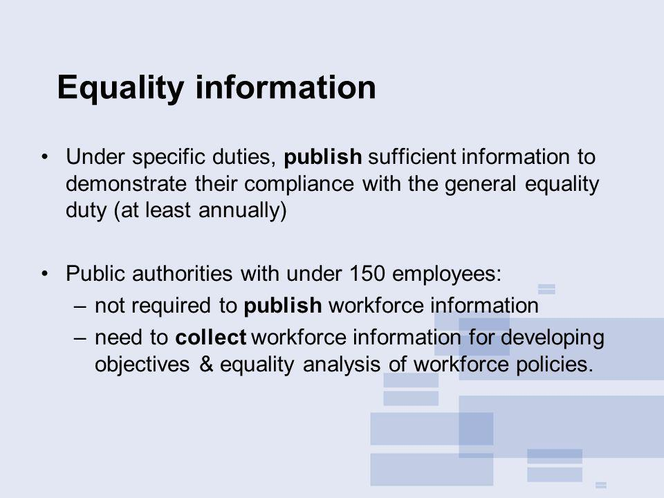 Equality information Under specific duties, publish sufficient information to demonstrate their compliance with the general equality duty (at least annually) Public authorities with under 150 employees: –not required to publish workforce information –need to collect workforce information for developing objectives & equality analysis of workforce policies.