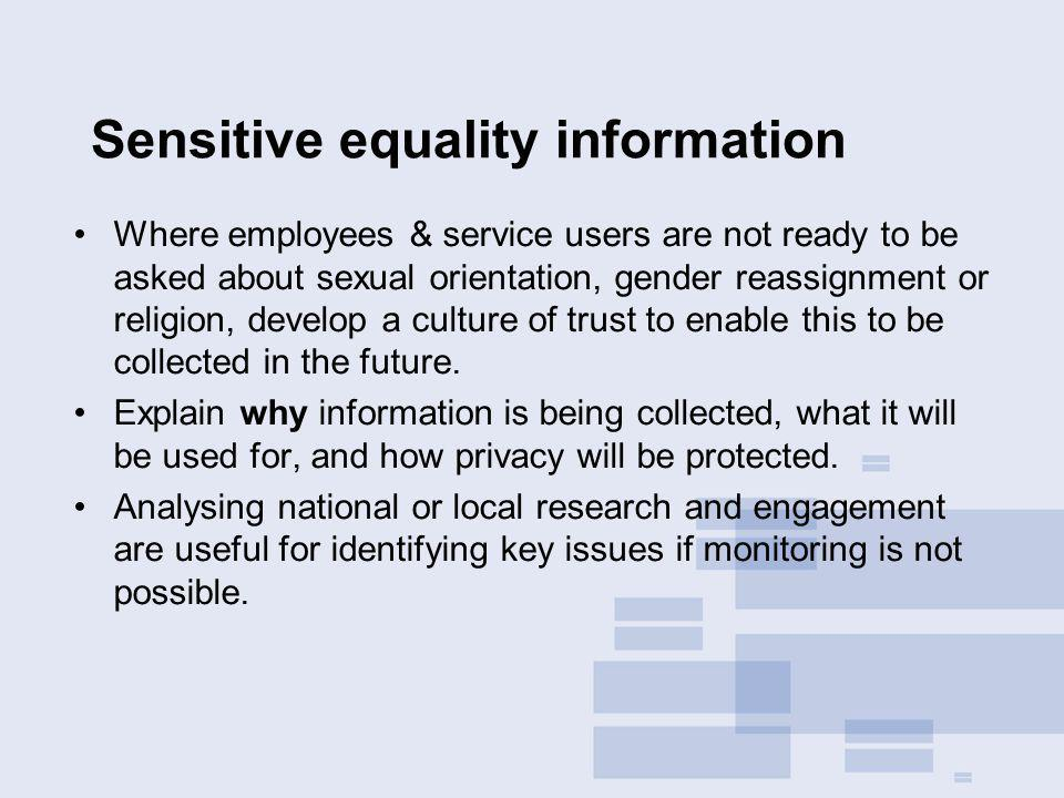 Sensitive equality information Where employees & service users are not ready to be asked about sexual orientation, gender reassignment or religion, develop a culture of trust to enable this to be collected in the future.
