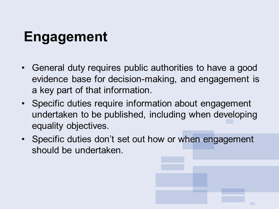 Engagement General duty requires public authorities to have a good evidence base for decision-making, and engagement is a key part of that information