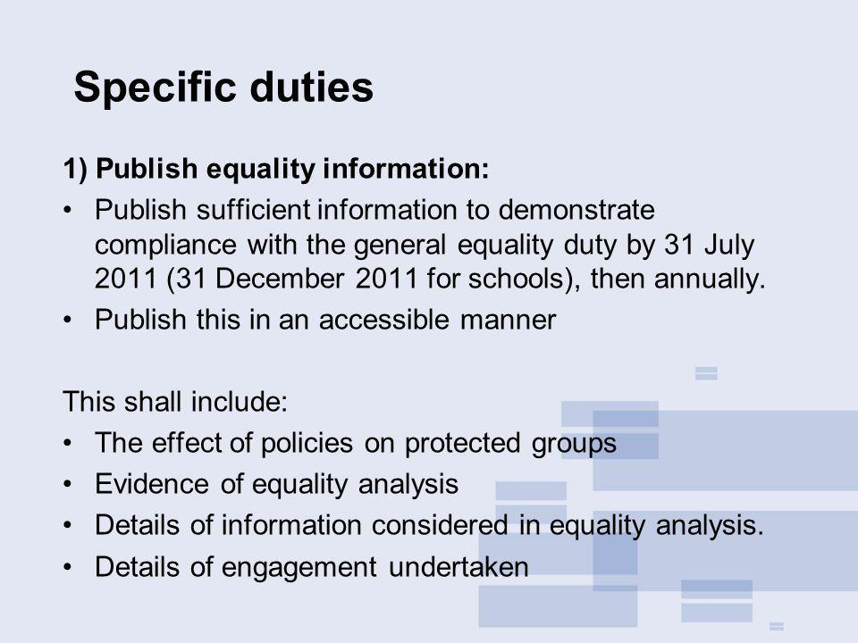 Specific duties 1) Publish equality information: Publish sufficient information to demonstrate compliance with the general equality duty by 31 July 2011 (31 December 2011 for schools), then annually.