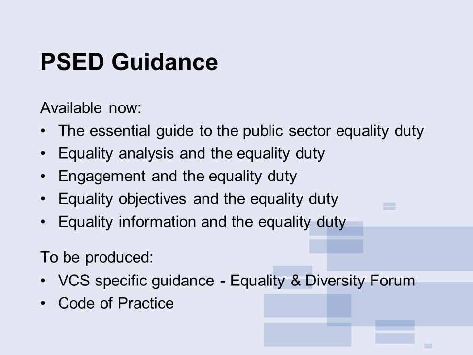 PSED Guidance Available now: The essential guide to the public sector equality duty Equality analysis and the equality duty Engagement and the equalit