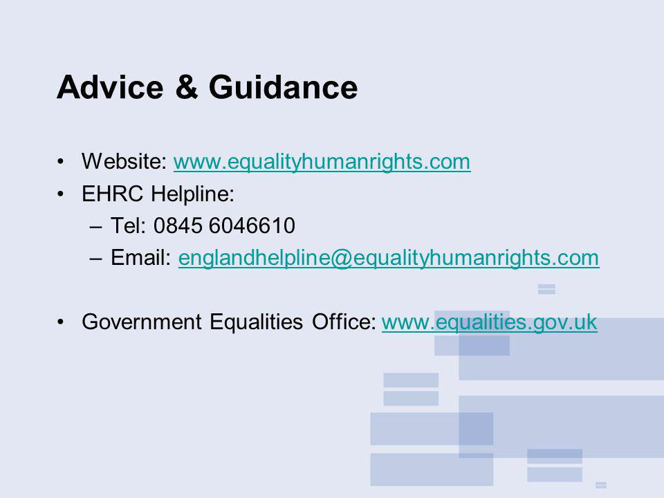 Advice & Guidance Website: www.equalityhumanrights.comwww.equalityhumanrights.com EHRC Helpline: –Tel: 0845 6046610 –Email: englandhelpline@equalityhumanrights.comenglandhelpline@equalityhumanrights.com Government Equalities Office: www.equalities.gov.ukwww.equalities.gov.uk