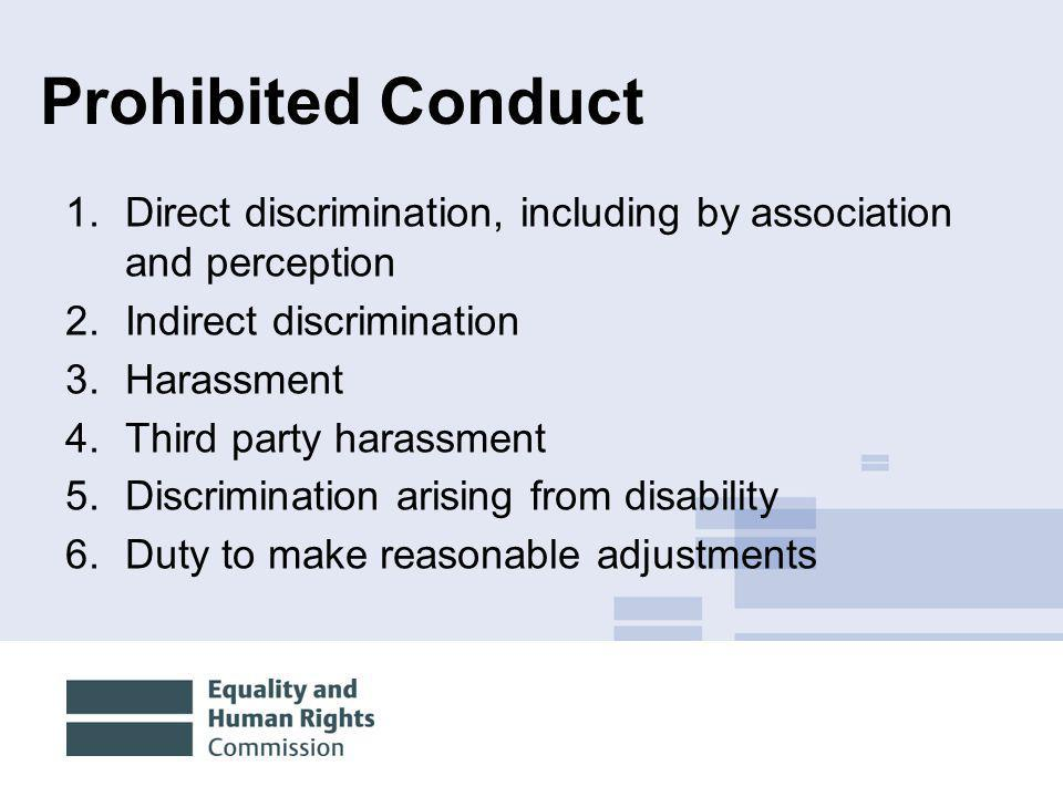 10/12/20144 Prohibited Conduct 1.Direct discrimination, including by association and perception 2.Indirect discrimination 3.Harassment 4.Third party h