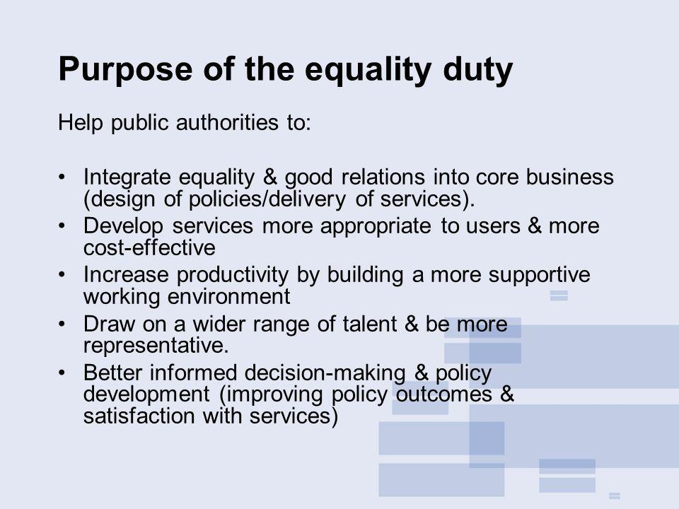 Purpose of the equality duty Help public authorities to: Integrate equality & good relations into core business (design of policies/delivery of services).