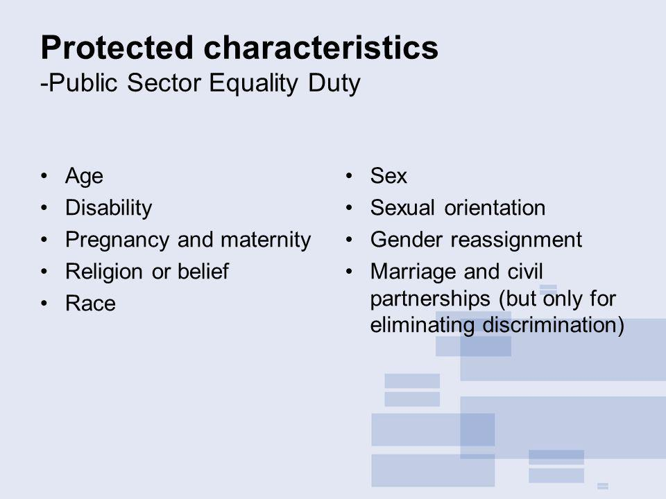 Protected characteristics -Public Sector Equality Duty Age Disability Pregnancy and maternity Religion or belief Race Sex Sexual orientation Gender reassignment Marriage and civil partnerships (but only for eliminating discrimination)