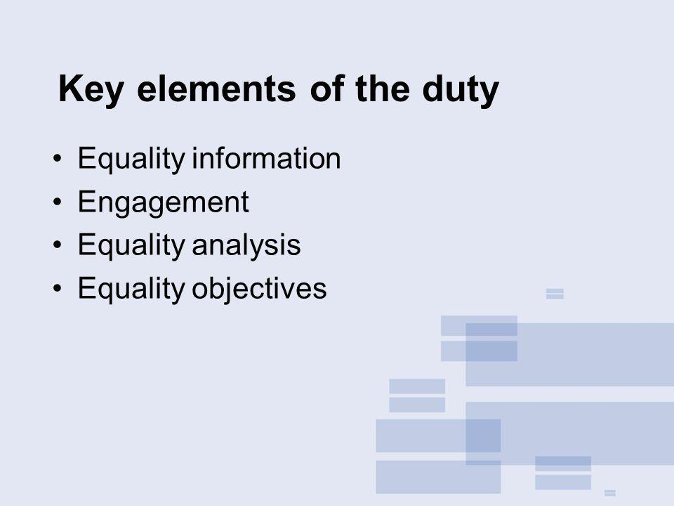 Key elements of the duty Equality information Engagement Equality analysis Equality objectives