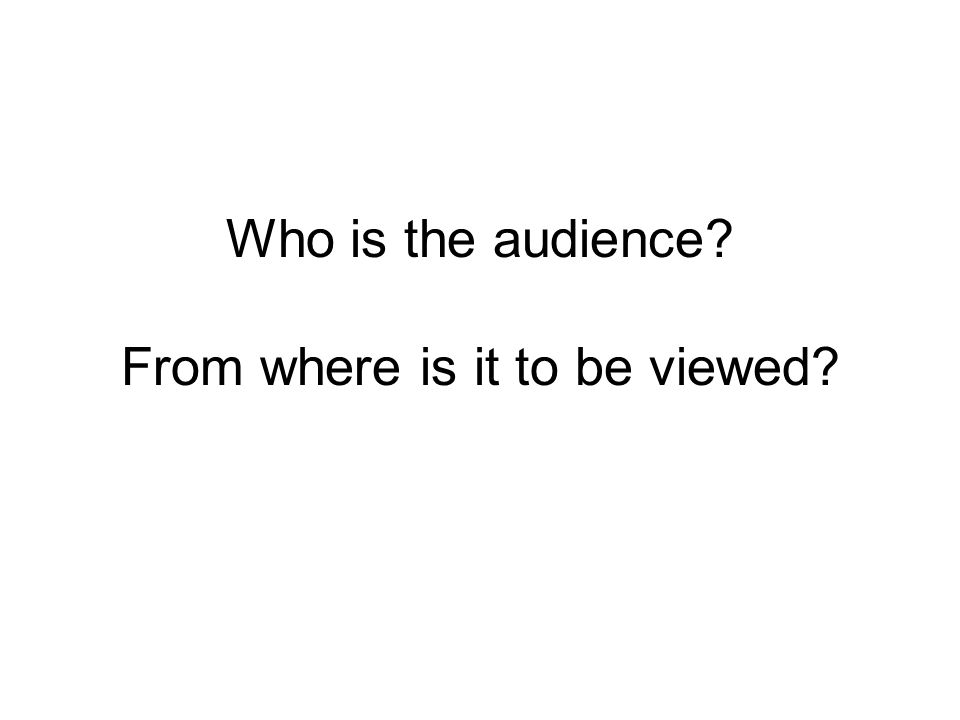 Who is the audience? From where is it to be viewed?