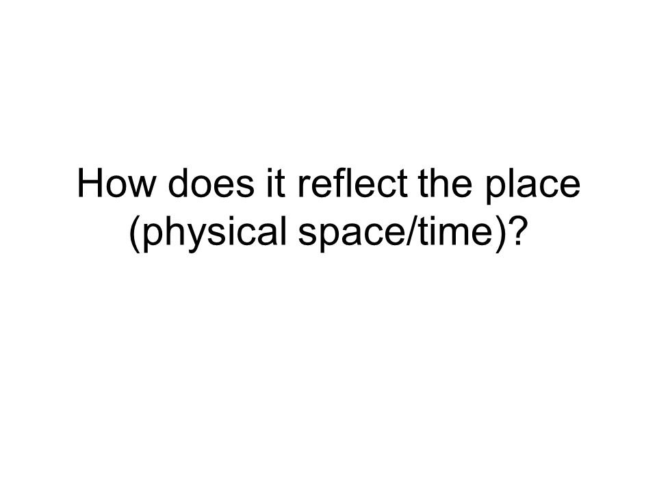How does it reflect the place (physical space/time)?
