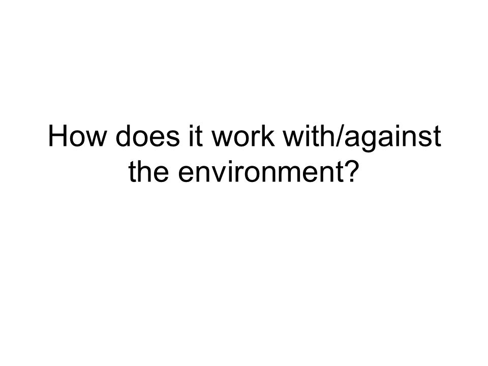 How does it work with/against the environment?