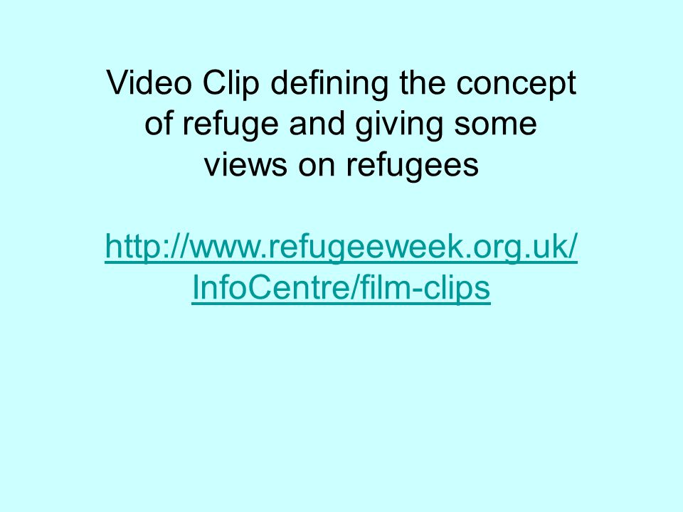 Video Clip defining the concept of refuge and giving some views on refugees http://www.refugeeweek.org.uk/ InfoCentre/film-clips