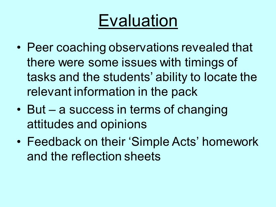 Evaluation Peer coaching observations revealed that there were some issues with timings of tasks and the students' ability to locate the relevant information in the pack But – a success in terms of changing attitudes and opinions Feedback on their 'Simple Acts' homework and the reflection sheets