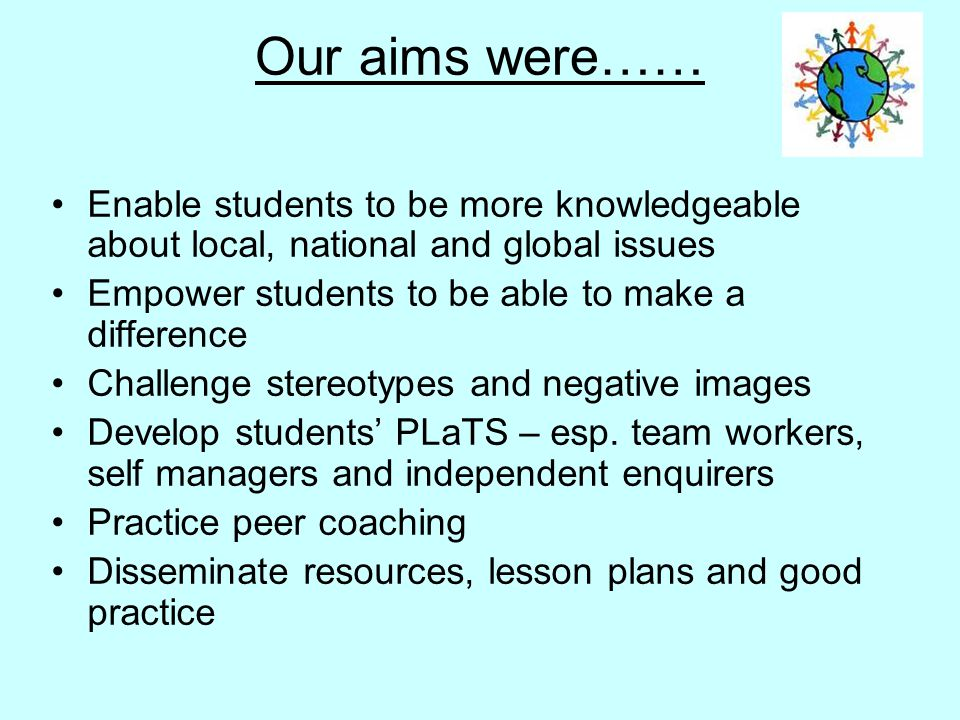 Our aims were…… Enable students to be more knowledgeable about local, national and global issues Empower students to be able to make a difference Challenge stereotypes and negative images Develop students' PLaTS – esp.