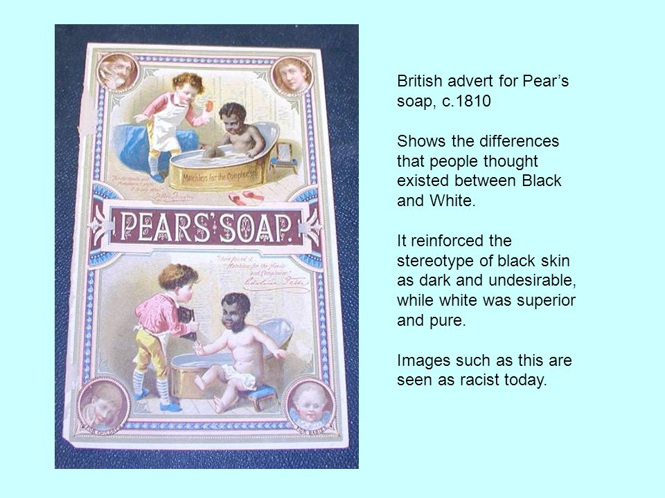 British advert for Pear's soap, c.1810 Shows the differences that people thought existed between Black and White.