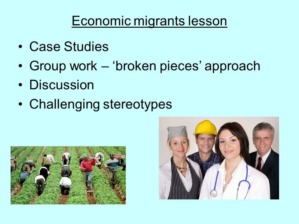 Economic migrants lesson Case Studies Group work – 'broken pieces' approach Discussion Challenging stereotypes