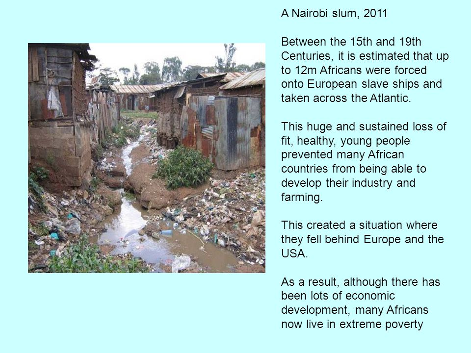 A Nairobi slum, 2011 Between the 15th and 19th Centuries, it is estimated that up to 12m Africans were forced onto European slave ships and taken across the Atlantic.