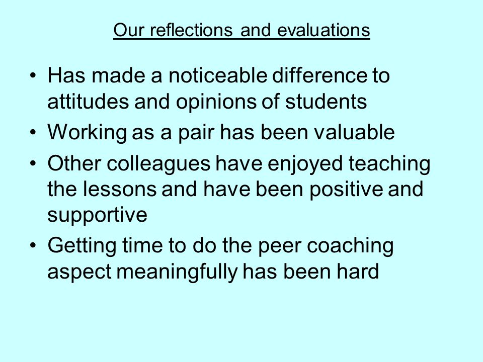Our reflections and evaluations Has made a noticeable difference to attitudes and opinions of students Working as a pair has been valuable Other colleagues have enjoyed teaching the lessons and have been positive and supportive Getting time to do the peer coaching aspect meaningfully has been hard