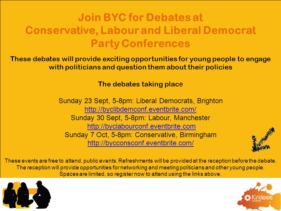 Join BYC for Debates at Conservative, Labour and Liberal Democrat Party Conferences These debates will provide exciting opportunities for young people to engage with politicians and question them about their policies The debates taking plac e Sunday 23 Sept, 5-8pm: Liberal Democrats, Brighton http://byclibdemconf.eventbrite.com/ http://byclibdemconf.eventbrite.com/ Sunday 30 Sept, 5-8pm: Labour, Manchester http://byclabourconf.eventbrite.com Sunday 7 Oct, 5-8pm: Conservative, Birmingham http://bycconsconf.eventbrite.com/ These events are free to attend, public events.